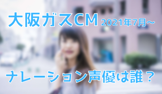大阪ガスCMのナレーション声優は誰?【2021年7月〜】